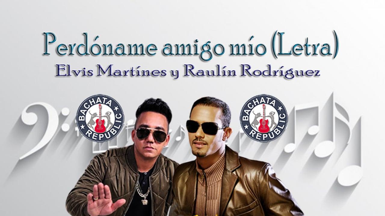 Perdóname amigo mío (letra / lyrics) Elvis Martínez y Raulín Rodríguez