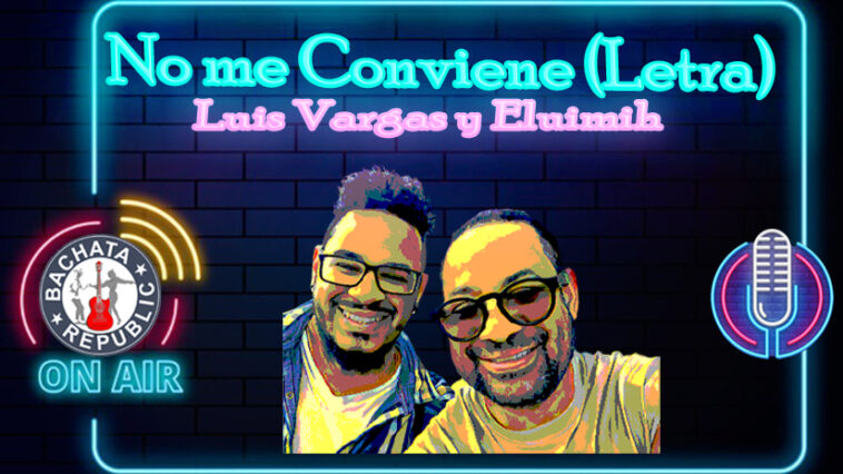 No me conviene (letra) Luis Vargas y Eluimih